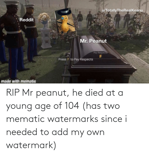 Young: RIP Mr peanut, he died at a young age of 104 (has two mematic watermarks since i needed to add my own watermark)