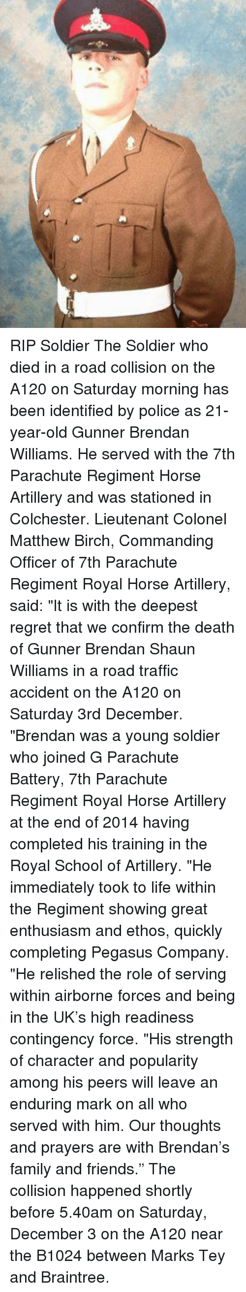 """traffic accident: RIP Soldier The Soldier who died in a road collision on the A120 on Saturday morning has been identified by police as 21-year-old Gunner Brendan Williams.  He served with the 7th Parachute Regiment Horse Artillery and was stationed in Colchester.  Lieutenant Colonel Matthew Birch, Commanding Officer of 7th Parachute Regiment Royal Horse Artillery, said: """"It is with the deepest regret that we confirm the death of Gunner Brendan Shaun Williams in a road traffic accident on the A120 on Saturday 3rd December.  """"Brendan was a young soldier who joined G Parachute Battery, 7th Parachute Regiment Royal Horse Artillery at the end of 2014 having completed his training in the Royal School of Artillery.  """"He immediately took to life within the Regiment showing great enthusiasm and ethos, quickly completing Pegasus Company.  """"He relished the role of serving within airborne forces and being in the UK's high readiness contingency force.  """"His strength of character and popularity among his peers will leave an enduring mark on all who served with him. Our thoughts and prayers are with Brendan's family and friends.""""  The collision happened shortly before 5.40am on Saturday, December 3 on the A120 near the B1024 between Marks Tey and Braintree."""