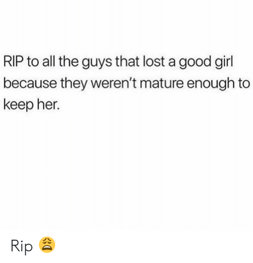 Funny, Lost, and Girl: RIP to all the guys that lost a good girl  because they weren't mature enough to  keep her. Rip 😩