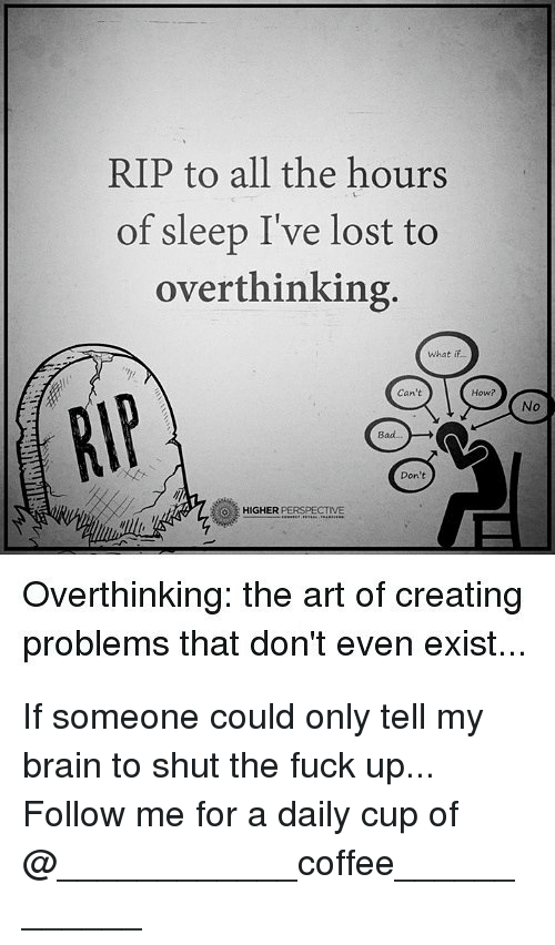 Existance: RIP to all the hours  of sleep I've lost to  overthinking  What if  Can't  How?  No  Bad..  Don't  HIGHER PERSPECTIVE  Overthinking: the art of creating  problems that don't even exist... If someone could only tell my brain to shut the fuck up... Follow me for a daily cup of @____________coffee____________