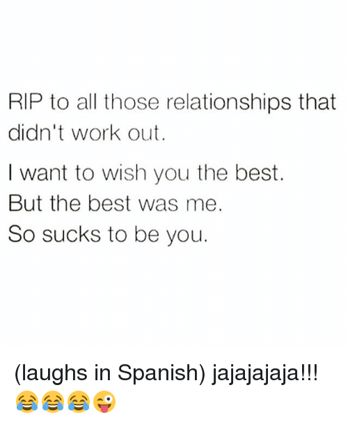 RIP to All Those Relationships That Didn't Work Out I Want to Wish You the  Best but the Best Was Me So Sucks to Be You Laughs in Spanish Jajajajaja!!!  😂😂😂😜 |