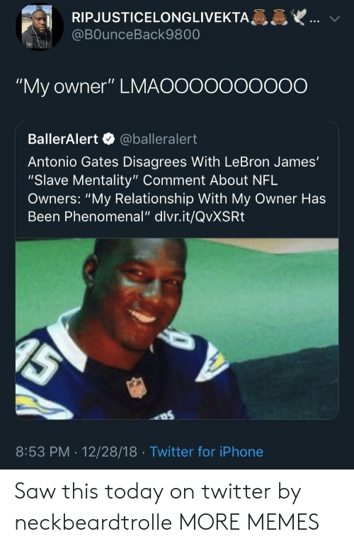 """disagrees: RIPJUSTICELONGLIVEKTA  @BOunceBack9800  """"My owner"""" LMAOOooooOO0O  BallerAlert @balleralert  Antonio Gates Disagrees With LeBron James'  """"Slave Mentality"""" Comment About NFL  Owners: """"My Relationship With My Owner Has  Been Phenomenal"""" dlvr.it/QvXSRt  8:53 PM . 12/28/18 Twitter for iPhone Saw this today on twitter by neckbeardtrolle MORE MEMES"""