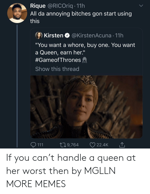 "kirsten: Rique @RICOriq 11h  All da annoying bitches gon start using  this  ⑨ Kirsten @KirstenAcuna-11 h  ""You want a whore, buy one. You want  a Queen, earn her.""  #GameofThrones  Show this thread  111 t 9,764 22.4k If you can't handle a queen at her worst then by MGLLN MORE MEMES"
