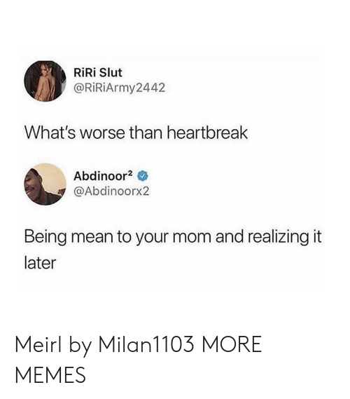 Dank, Memes, and Target: RiRi Slut  @RiRiArmy2442  What's worse than heartbreak  Abdinoor2  @Abdinoorx2  Being mean to your mom and realizing it  later Meirl by Milan1103 MORE MEMES