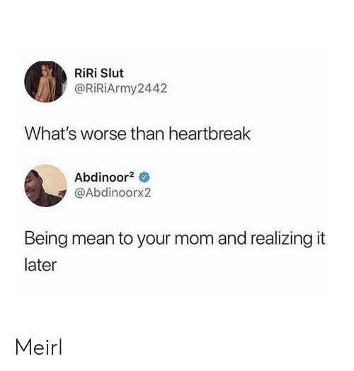 Mean, MeIRL, and Mom: RiRi Slut  @RiRiArmy2442  What's worse than heartbreak  Abdinoor2  @Abdinoorx2  Being mean to your mom and realizing it  later Meirl