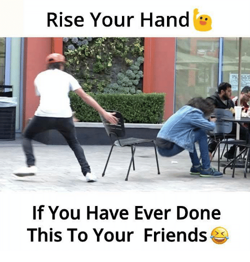 Friends, Memes, and 🤖: Rise Your Hand  If You Have Ever Done  This To Your Friends