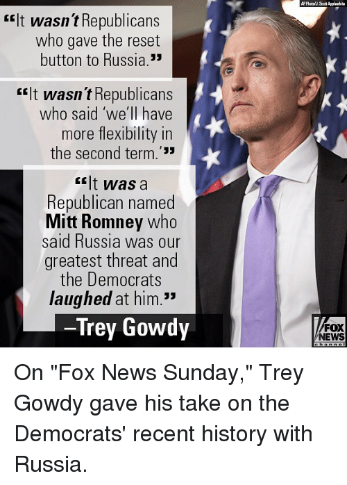 """Memes, News, and Mitt Romney: rIt wasn t Republicans  who gave the reset  button to Russia.  rit wasn t Republicans  who said 'we'll have  more flexibility in  the second term.'33  <lt was a  Republican named  Mitt Romney who  said Russia was our  greatest threat and  the Democrats  laughed at him.""""  Trey Gowdy  FOX  NEWS On """"Fox News Sunday,"""" Trey Gowdy gave his take on the Democrats' recent history with Russia."""