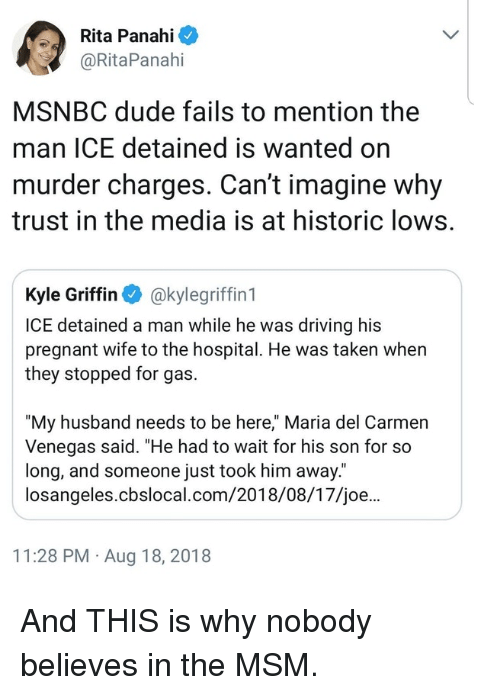 """Msnbc: Rita Panahi  @RitaPanahi  MSNBC dude fails to mention the  man ICE detained is wanted on  murder charges. Can't imagine why  trust in the media is at historic lows.  Kyle Griffin akylegriffin 1  ICE detained a man while he was driving his  pregnant wife to the hospital. He was taken when  they stopped for gas.  """"My husband needs to be here,"""" Maria del Carmen  Venegas said. """"He had to wait for his son for so  long, and someone just took him away.  losangeles.cbslocal.com/2018/08/17/joe...  11:28 PM Aug 18, 2018 And THIS is why nobody believes in the MSM."""