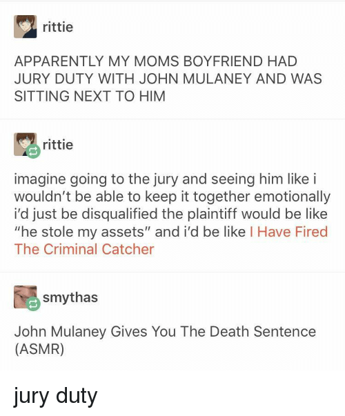 "Asmr: rittie  APPARENTLY MY MOMS BOYFRIEND HAD  JURY DUTY WITH JOHN MULANEY AND WAS  SITTING NEXT TO HIM  rittie  imagine going to the jury and seeing him like i  wouldn't be able to keep it together emotionally  i'd just be disqualified the plaintiff would be like  ""he stole my assets"" and i'd be like I Have Fired  The Criminal Catcher  smythas  John Mulaney Gives You The Death Sentence  (ASMR) jury duty"