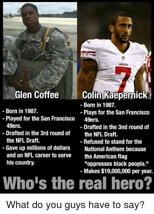 """Americanness: Rive  Glen Coffee  Colin Kaepernick  Born in 1987.  Born in 1987.  Plays for the San Francisco  Played for the San Francisco  49ers.  49ers.  Drafted in the 3nd round of  Drafted in the 3rd round of  the NFL Draft  the NFL Draft.  Refused to stand for the  Gave up millions of dollars  National Anthem because  and an NFL career to serve  the American flag  his country.  """"oppresses black people.""""  Makes $19,000,000 per year.  Who is the real hero? What do you guys have to say?"""