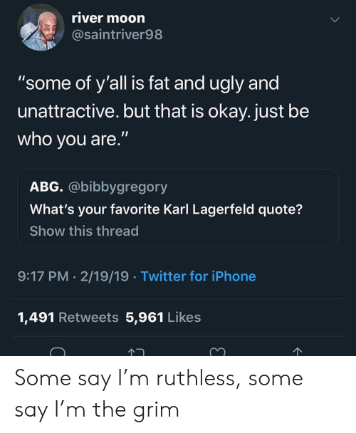 """karl lagerfeld: river moorn  @saintriver98  """"some of y'all is fat and ugly and  unattractive. but that is okay. just be  who you are.""""  ABG. @bibbygregory  What's your favorite Karl Lagerfeld quote?  Show this thread  9:17 PM 2/19/19 Twitter for iPhone  1,491 Retweets 5,961 Likes Some say I'm ruthless, some say I'm the grim"""
