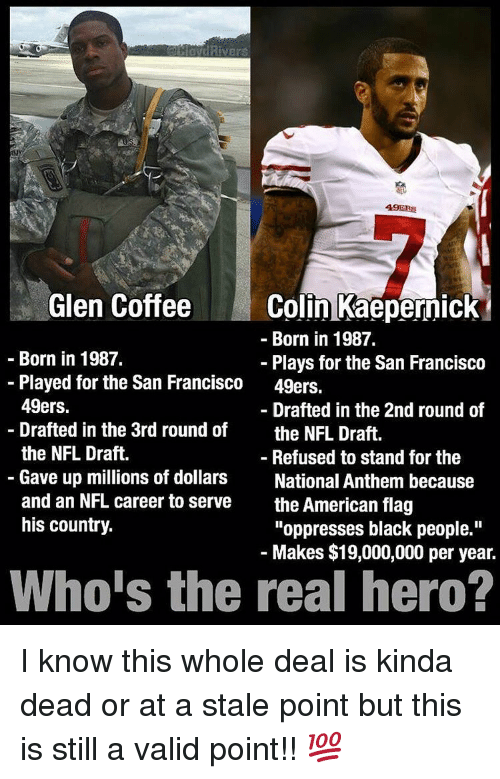 "San Francisco 49ers: Rivers  49ERS  Colin Kaepernick  Glen Coffee  Born in 1987.  Born in 1987.  Plays for the San Francisco  Played for the San Francisco  49ers.  49ers.  Drafted in the 2nd round of  Drafted in the 3rd round of  the NFL Draft.  the NFL Draft.  Refused to stand for the  Gave up millions of dollars  National Anthem because  and an NFL career to serve  the American flag  his country.  ""oppresses black people.""  Makes $19,000,000 per year.  Who's the real hero? I know this whole deal is kinda dead or at a stale point but this is still a valid point!! 💯"