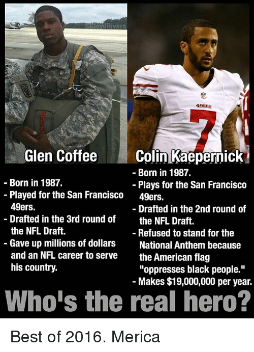 "San Francisco 49ers: Rivers  49ERS  Glen Coffee  Colin Kaepernick  Born in 1987.  Born in 1987.  Plays for the San Francisco  Played for the San Francisco  49ers.  49ers.  Drafted in the 2nd round of  Drafted in the 3rd round of  the NFL Draft.  the NFL Draft.  Refused to stand for the  Gave up millions of dollars  National Anthem because  and an NFL career to serve  the American flag  his country.  ""oppresses black people.""  Makes $19,000,000 per year.  Who's the real hero? Best of 2016. Merica"
