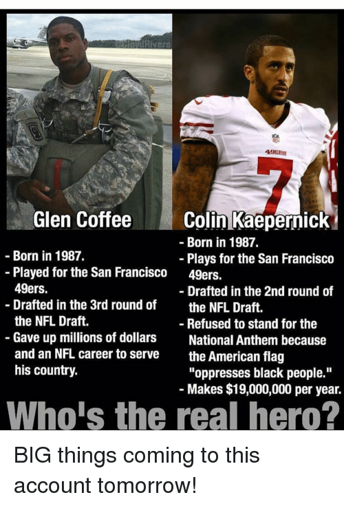 "San Francisco 49ers: Rivers  49ERS  Glen Coffee  Colin Kaepernick  Born in 1987.  Born in 1987.  Plays for the San Francisco  Played for the San Francisco 49ers.  49ers.  Drafted in the 2nd round of  Drafted in the 3rd round of  the NFL Draft.  the NFL Draft.  Refused to stand for the  Gave up millions of dollars  National Anthem because  and an NFL career to serve  the American flag  his country.  ""oppresses black people.""  Makes $19,000,000 per year.  Whois the real hero? BIG things coming to this account tomorrow!"