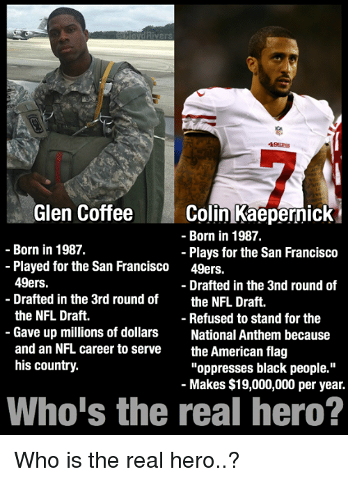 """Americanness: Rivers  49ERS  Glen Coffee  Colin Kaepernick  Born in 1987.  Born in 1987.  Plays for the San Francisco  Played for the San Francisco  49ers.  49ers.  Drafted in the 3nd round of  Drafted in the 3rd round of  the NFL Draft  the NFL Draft.  Refused to stand for the  Gave up millions of dollars  National Anthem because  and an NFL career to serve  the American flag  his country.  """"oppresses black people.""""  Makes $19,000,000 per year.  Who is the real hero? Who is the real hero..?"""