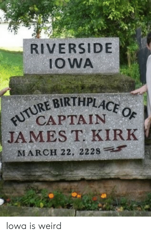 Future, Weird, and Iowa: RIVERSIDE  IOWA  FUTURE BIRTHPLACE OF  CAPTAIN  JAMES T. KIRK  MARCH 22, 2228 Iowa is weird
