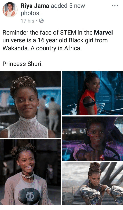 Africa, Black, and Girl: Riya Jama added 5 new  photos.  17 hrs  Reminder the face of STEM in the Marvel  universe is a 16 year old Black girl from  Wakanda. A country in Africa.  Princess Shuri.