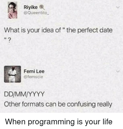 """Life, Date, and What Is: Riyike  @Queentito  What is your idea of """" the perfect date  Femi Lee  @femscie  Other formats can be confusing really When programming is your life"""