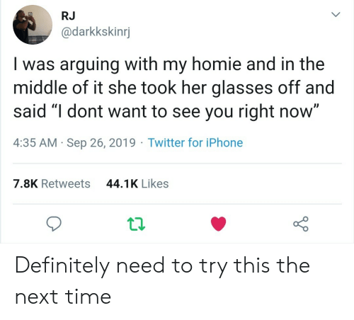 "Definitely, Homie, and Iphone: RJ  @darkkskinrj  Iwas arguing with my homie and in the  middle of it she took her glasses off and  said ""I dont want to see you right now""  4:35 AM Sep 26, 2019 Twitter for iPhone  44.1K Likes  7.8K Retweets Definitely need to try this the next time"