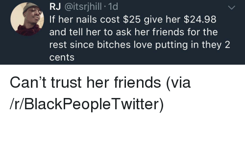 Blackpeopletwitter, Friends, and Love: RJ @itsrjhill 1d  If her nails cost $25 give her $24.98  and tell her to ask her friends for the  rest since bitches love putting in they 2  cents <p>Can't trust her friends (via /r/BlackPeopleTwitter)</p>