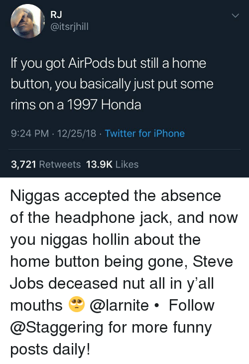 Steve Jobs: RJ  @itsrjhill  If you got AirPods but still a home  button, you basically just put some  rims on a 1997 Honda  9:24 PM 12/25/18 Twitter for iPhone  3,721 Retweets 13.9K Likes Niggas accepted the absence of the headphone jack, and now you niggas hollin about the home button being gone, Steve Jobs deceased nut all in y'all mouths 🥺 @larnite • ➫➫➫ Follow @Staggering for more funny posts daily!