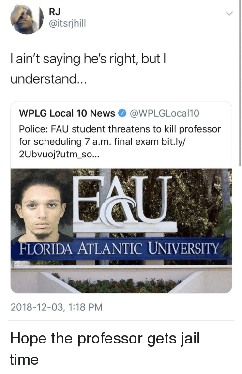 Scheduling: RJ  @itsrjhill  l ain't saying he's right, but l  understand  WPLG Local 10 NewsWPLGLocal10  Police: FAU student threatens to kill professor  for scheduling 7 a.m. final exam bit.ly/  2Ubvuoj?utm_so...  FLORIDA ATLANTIC UNIVERSITY  2018-12-03, 1:18 PM Hope the professor gets jail time