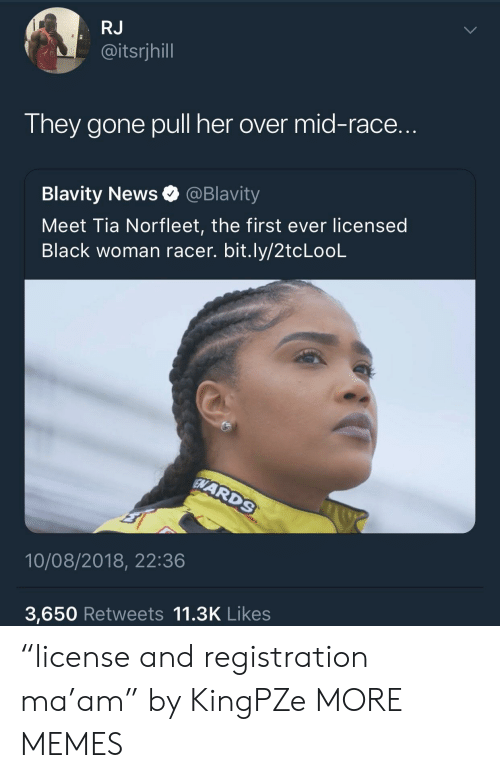 """Pull Her: RJ  @itsrjhill  They gone pull her over mid-race.  Blavity News @Blavity  Meet Tia Norfleet, the first ever licensed  Black woman racer. bit.ly/2tcLooL  10/08/2018, 22:36  3,650 Retweets 11.3K Likes """"license and registration ma'am"""" by KingPZe MORE MEMES"""