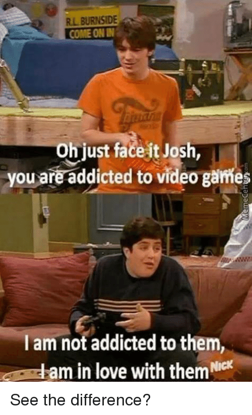 Joshing You: RL BURNSIDE  COME ONN  oh just face it Josh,  you are addicted to video games  am not addicted to them,  eam in love with them ck See the difference?