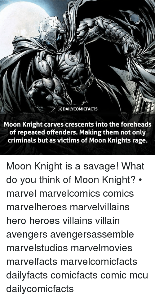 marvell: rl  ODAILYCOMICFACTS  Moon Knight carves crescents into the foreheads  of repeated offenders. Making them not only  criminals but as victims of Moon Knights rage. Moon Knight is a savage! What do you think of Moon Knight? • marvel marvelcomics comics marvelheroes marvelvillains hero heroes villains villain avengers avengersassemble marvelstudios marvelmovies marvelfacts marvelcomicfacts dailyfacts comicfacts comic mcu dailycomicfacts