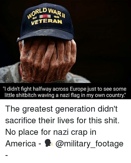 """America, Memes, and Shit: RLD WAR  0  945  VETERAN  """"I didn't fight halfway across Europe just to see some  little shitbitch waving a nazi flag in my own country. The greatest generation didn't sacrifice their lives for this shit. No place for nazi crap in America - 🗣 @military_footage -"""