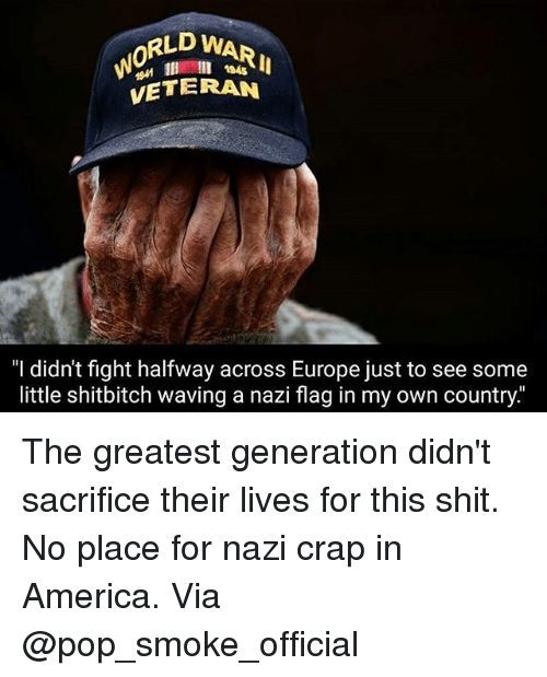 """Nazy: RLD WARI  0  l 184s  VETERAN  """"I didn't fight halfway across Europe just to see some  little shitbitch waving a nazi flag in my own country The greatest generation didn't sacrifice their lives for this shit. No place for nazi crap in America. Via @pop_smoke_official"""