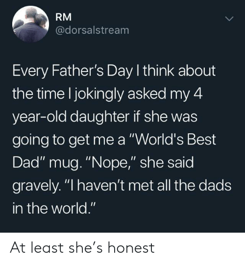 "Gravely: RM  @dorsalstream  Every Father's Day I think about  the time l jokingly asked my 4  year-old daughter if she was  going to get me a ""World's Best  Dad"" mug. ""Nope,"" she said  gravely. ""I haven't met all the dads  in the world."" At least she's honest"