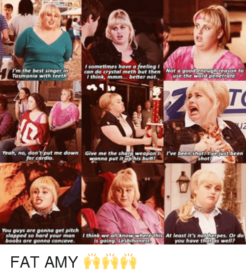 fat amy: rm the best singer in  I sometimes have a  feeling I  Not a good enough Geason to  can do crystal meth but then Tasmania with teeth  use the word penetrate.  I think, mmm... better not.  rve been shot!  Yeah, no, don  me down  Give me the sha  ust been  weapon  for cardio,  wanna put ituphis butt  your man think we all know where th  At least it's not her  Or do  Pes. is going lesbihones  you have thgros well? FAT AMY 🙌🙌🙌