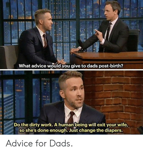 Advice, Work, and Dirty: RN  What advice would you give to dads post-birth?  Do the dirty work. A human being will exit your wife,  so she's done enough. Just change the diapers. Advice for Dads.