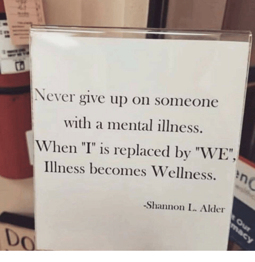 """Never, Mental Illness, and Alder: ro  Never give up on someone  with a mental illness.  When """"I"""" is replaced by """"WE"""",  Illness becomes Wellness.  Shannon I. Alder  Do"""