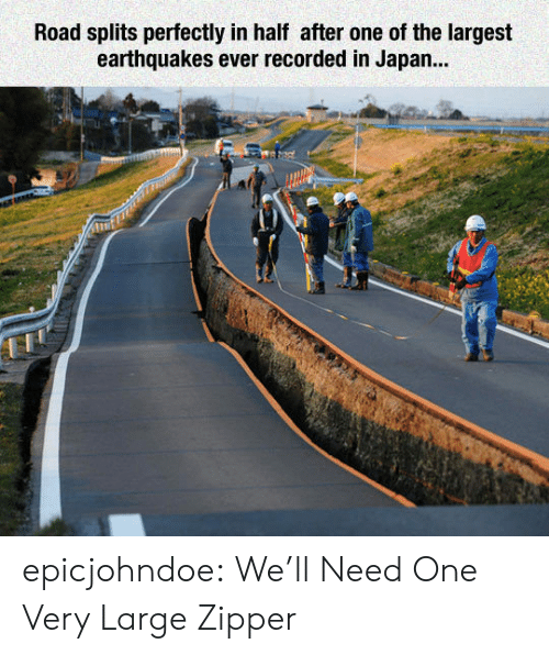 Tumblr, Blog, and Japan: Road splits perfectly in half after one of the largest  earthquakes ever recorded in Japan... epicjohndoe:  We'll Need One Very Large Zipper
