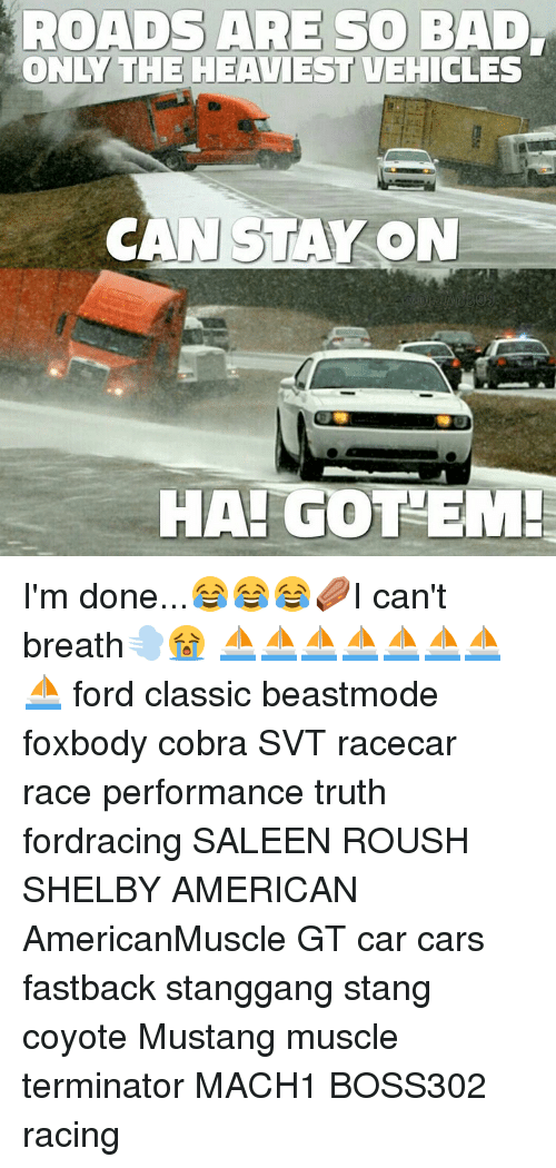Ha Got Em: ROADS ARE SO BAD  ONLY THE HEAVIESTUEHICLES  CAN STAY ON  HA GOT EM! I'm done...😂😂😂⚰I can't breath💨😭 ⛵⛵⛵⛵⛵⛵⛵⛵ ford classic beastmode foxbody cobra SVT racecar race performance truth fordracing SALEEN ROUSH SHELBY AMERICAN AmericanMuscle GT car cars fastback stanggang stang coyote Mustang muscle terminator MACH1 BOSS302 racing