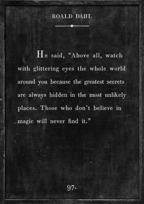 "Magic, Watch, and World: ROALD DAHL  He said, ""Above all watch  with glittering eyes the whole world  around you because the greatest secrets  are always hidden in the most unlikely  places. Those who don't believe in  , magic will never findit.""  97."
