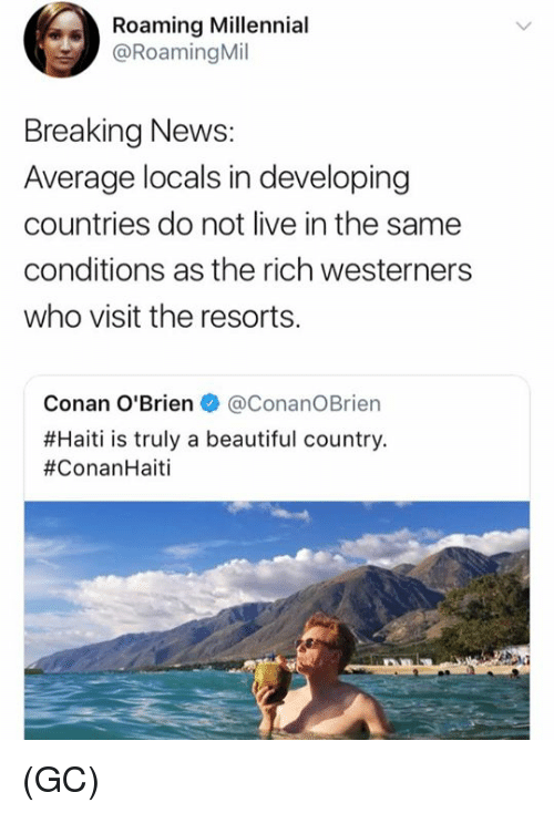 conan: Roaming Millennial  @Roaming Mil  Breaking News:  Average locals in developing  countries do not live in the same  conditions as the rich westerners  who visit the resorts.  Conan O'Brien + @Conan。Brien  #Haiti is truly a beautiful country  (GC)