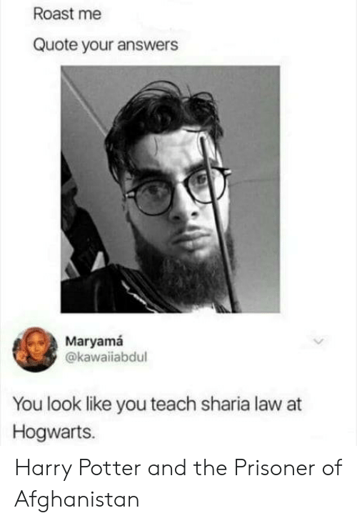 Harry Potter, Roast, and Afghanistan: Roast me  Quote your answers  Maryamá  @kawaiiabdul  You look like you teach sharia law at  Hogwarts. Harry Potter and the Prisoner of Afghanistan