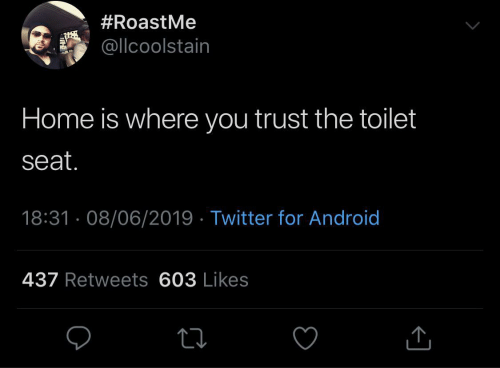 trust:  #RoastMe  @llcoolstain  Home is where you trust the toilet  seat.  18:31 · 08/06/2019 · Twitter for Android  437 Retweets 603 Likes