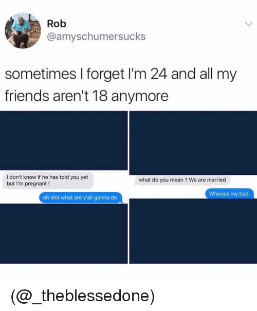 Bad, Friends, and Pregnant: Rob  @amyschumersucks  sometimes I forget I'm 24 and all my  friends aren't 18 anymore  I don't know if he has told you yet  but I'm pregnant !  what do you mean? We are married  Whoops my bad  oh shit what are y'all gonna do (@_theblessedone)