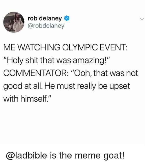 """Commentator: rob delaney  @robdelaney  ME WATCHING OLYMPIC EVENT:  """"Holy shit that was amazing!""""  COMMENTATOR: """"Ooh, that was not  good at all. He must really be upset  with himself."""" @ladbible is the meme goat!"""
