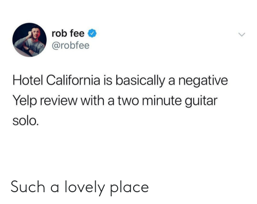 Yelp: rob fee  @robfee  Hotel California is basically a negative  Yelp review with a two minute guitar  solo. Such a lovely place
