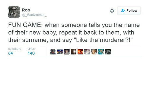 "Game, Baby, and Back: Rob  Follow  _Bankrobber  FUN GAME: when someone tells you the name  of their new baby, repeat it back to them, with  their surname, and say ""Like the murderer?!""  RETWEETS  LIKES  84ers 140 齔显"