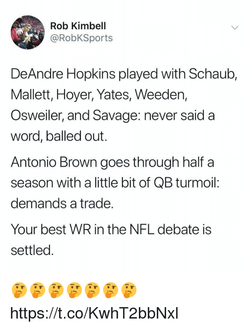 Nfl, Savage, and Best: Rob Kimbell  @RobKSports  DeAndre Hopkins played with Schaub,  Mallett, Hoyer, Yates, Weeden,  Osweiler, and Savage: never said a  word, balled out.  Antonio Brown goes through half a  season with a little bit of QB turmoil:  demands a trade  Your best WR in the NFL debate is  settled 🤔🤔🤔🤔🤔🤔🤔 https://t.co/KwhT2bbNxl
