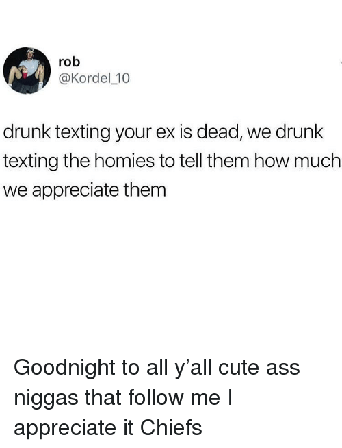 Ass, Cute, and Drunk: rob  @Kordel_10  drunk texting your ex is dead, we drunk  texting the homies to tell them how much  we appreciate them Goodnight to all y'all cute ass niggas that follow me I appreciate it Chiefs
