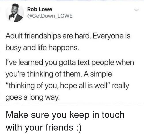 """Friends, Life, and Text: Rob Lowe  @GetDown LOWE  Adult friendships are hard. Everyone is  busy and life happens.  I've learned you gotta text people when  you're thinking of them. A simple  """"thinking of you, hope all is well"""" really  goes a long way. Make sure you keep in touch with your friends :)"""