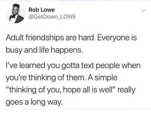 "Life, Text, and Hope: Rob Lowe  @GetDown_ LOWE  Adult friendships are hard. Everyone is  busy and life happens.  I've learned you gotta text people when  you're thinking of them. A simple  ""thinking of you, hope all is well"" really  goes a long way."