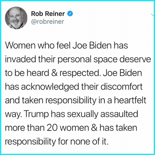 Joe Biden: Rob Reiner  @robreiner  Women who feel Joe Biden has  invaded their personal space deserve  to be heard & respected. Joe Biden  has acknowledged their discomfort  and taken responsibility in a heartfelt  way. Trump has sexually assaulted  more than 20 women & has taken  responsibility for none of it.